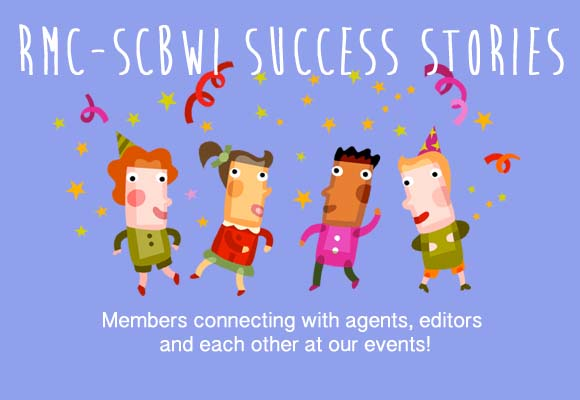 Join us in celebrating the success of these members who made a connection or contact at one of our events! Do you have your own Rocky Mtn Chapter Success Story to share? Did you meet an editor or agent at one of our events and end up placing a manuscript or receiving representation? If so, we want to hear from you! Send an email to webmaster, Denise Vega, with RMC-SCBWI SUCCESS STORY in the subject line. Include the event, the date, and your success story! See below for examples.  Letters & Lines Fall Conference, September 28-29, 2013 Stephanie J. Blake sold a picture book entitled MY ROTTEN FRIEND to Kelly Barrales-Saylor (Albert Whitman) for publication (tentatively) March 2015. Ms. Barrales-Saylor requested this manuscript after the First Pages session at the Fall Conference. Ana Crespo sold four manuscripts to Kelly Barrales-Saylor (Albert Whitman); the first after Ms. Barrales-Saylor critiqued it and the others after sending her summaries of different manuscripts she had available, including manuscripts for a small series inspired by her son. Big Sur in the Rockies, May 3-5, 2013 Denise Vega met agent Lara Perkins of the Andrea Brown Literary Agency while on faculty at Big Sur. A month later she signed with her and the agency and Lara sold one of Denise's picture book manuscripts in October 2013.